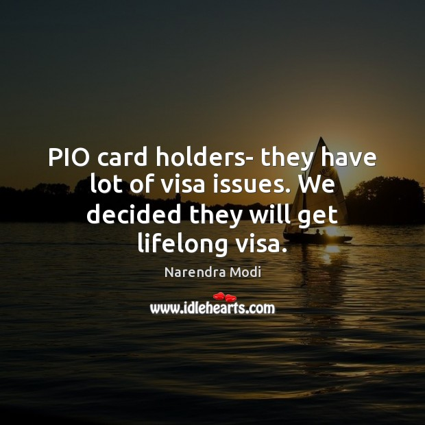 Image, PIO card holders- they have lot of visa issues. We decided they will get lifelong visa.