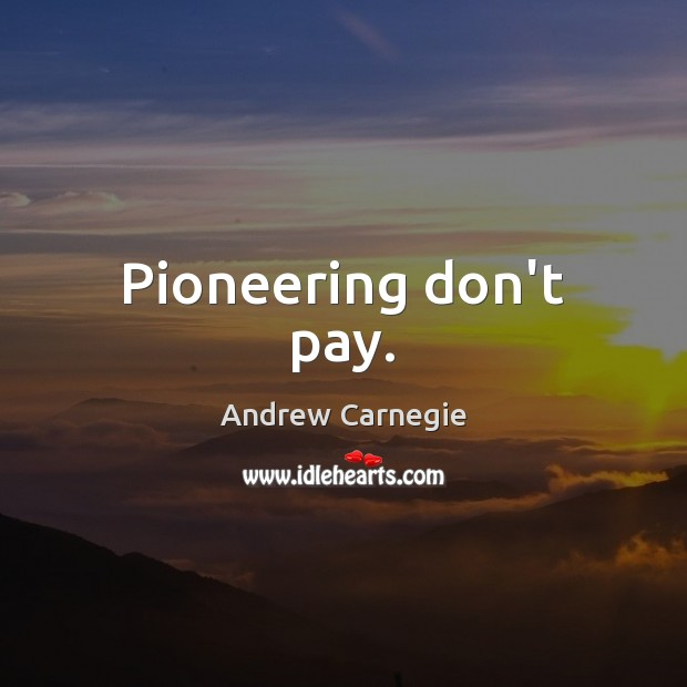 Pioneering don't pay. Andrew Carnegie Picture Quote
