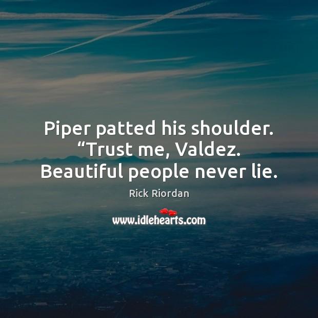"Image, Piper patted his shoulder. ""Trust me, Valdez. Beautiful people never lie."