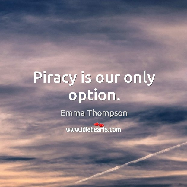 Piracy is our only option. Image