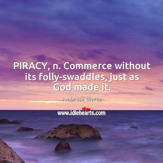 PIRACY, n. Commerce without its folly-swaddles, just as God made it. Image