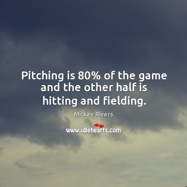 Pitching is 80% of the game and the other half is hitting and fielding. Image