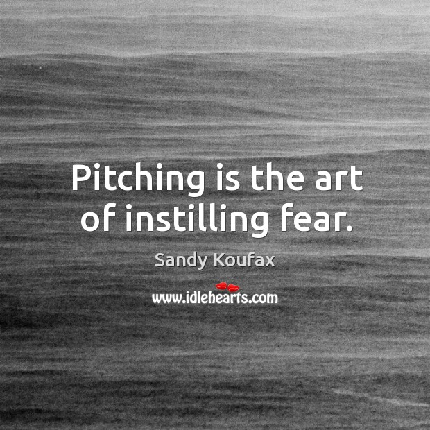 Pitching is the art of instilling fear. Sandy Koufax Picture Quote