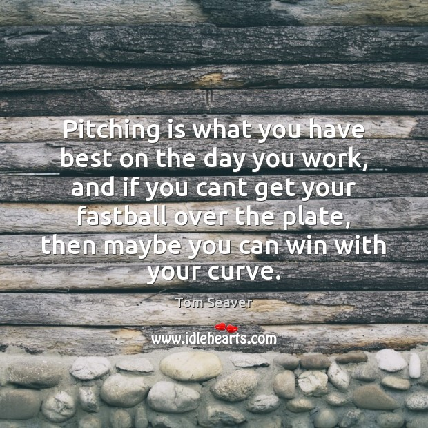 Pitching is what you have best on the day you work, and Tom Seaver Picture Quote