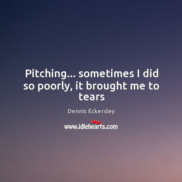 Pitching… sometimes I did so poorly, it brought me to tears Dennis Eckersley Picture Quote