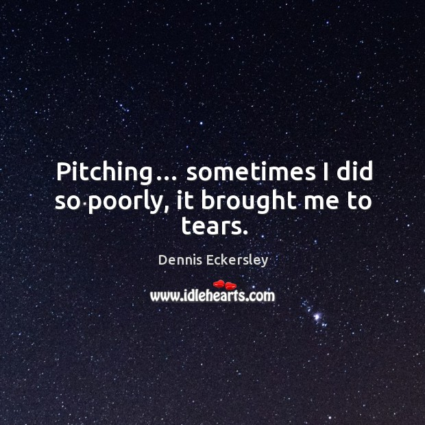 Pitching… sometimes I did so poorly, it brought me to tears. Dennis Eckersley Picture Quote