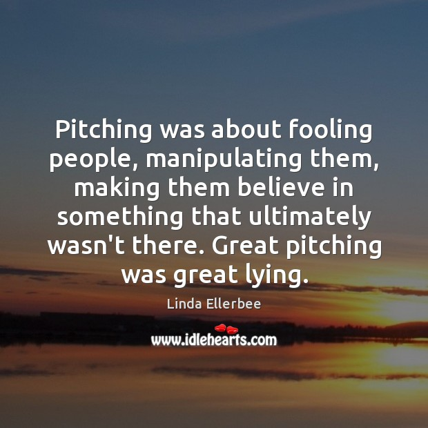 Image, Pitching was about fooling people, manipulating them, making them believe in something
