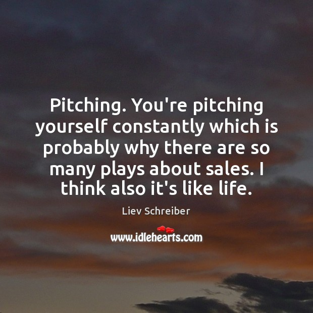 Pitching. You're pitching yourself constantly which is probably why there are so Liev Schreiber Picture Quote