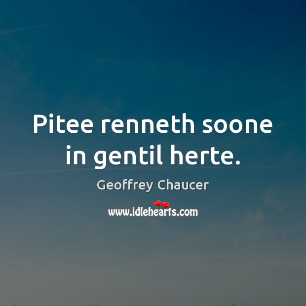 Pitee renneth soone in gentil herte. Geoffrey Chaucer Picture Quote