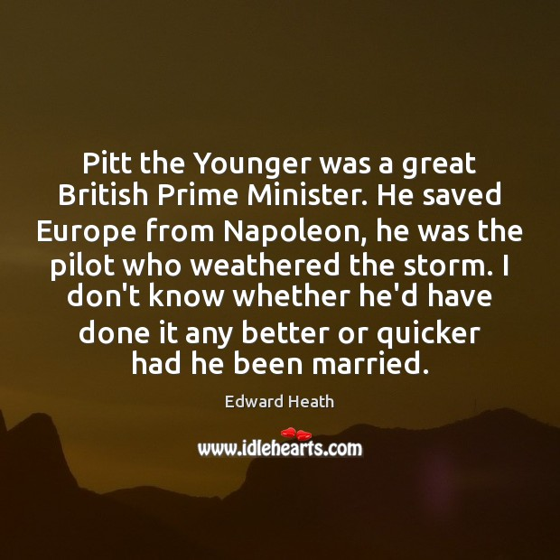 Pitt the Younger was a great British Prime Minister. He saved Europe Edward Heath Picture Quote