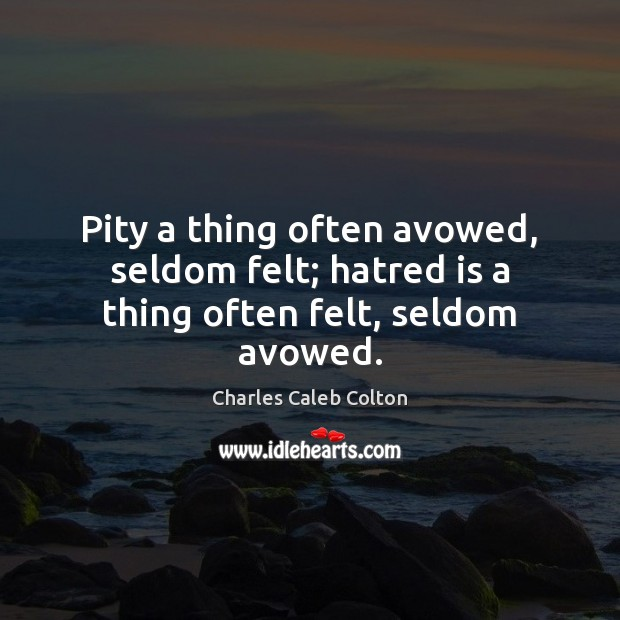 Pity a thing often avowed, seldom felt; hatred is a thing often felt, seldom avowed. Image