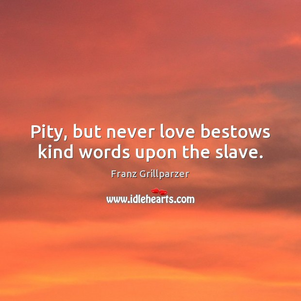 Pity, but never love bestows kind words upon the slave. Franz Grillparzer Picture Quote