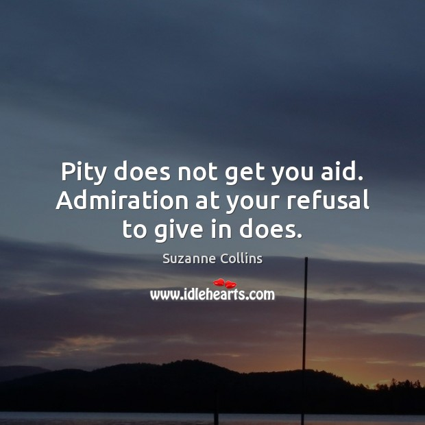 Image, Pity does not get you aid. Admiration at your refusal to give in does.