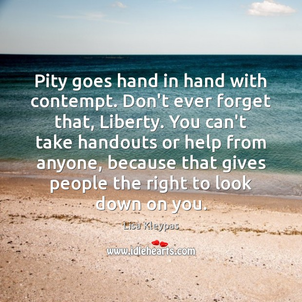 Pity goes hand in hand with contempt. Don't ever forget that, Liberty. Image