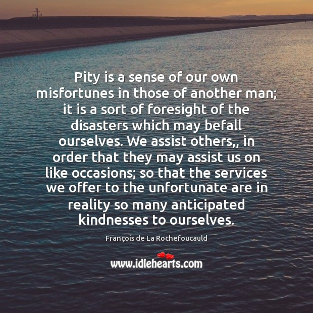 Pity is a sense of our own misfortunes in those of another François de La Rochefoucauld Picture Quote