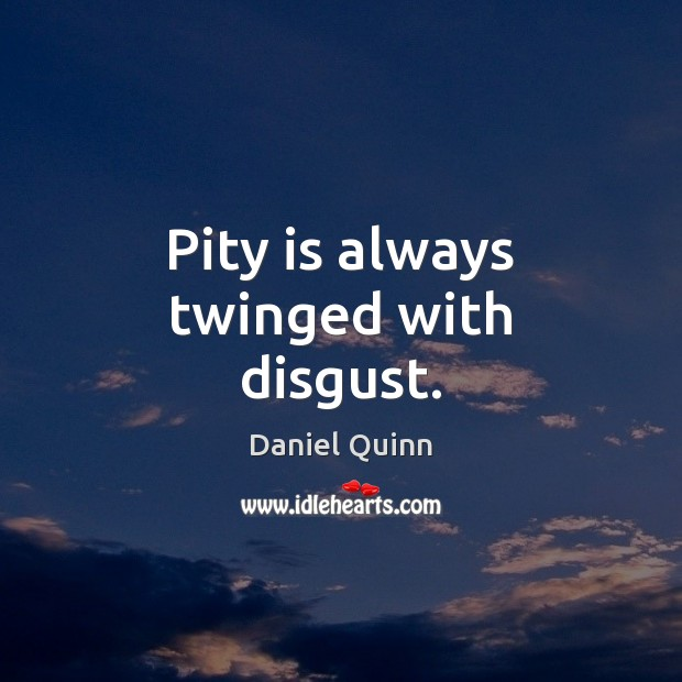 Pity is always twinged with disgust. Daniel Quinn Picture Quote