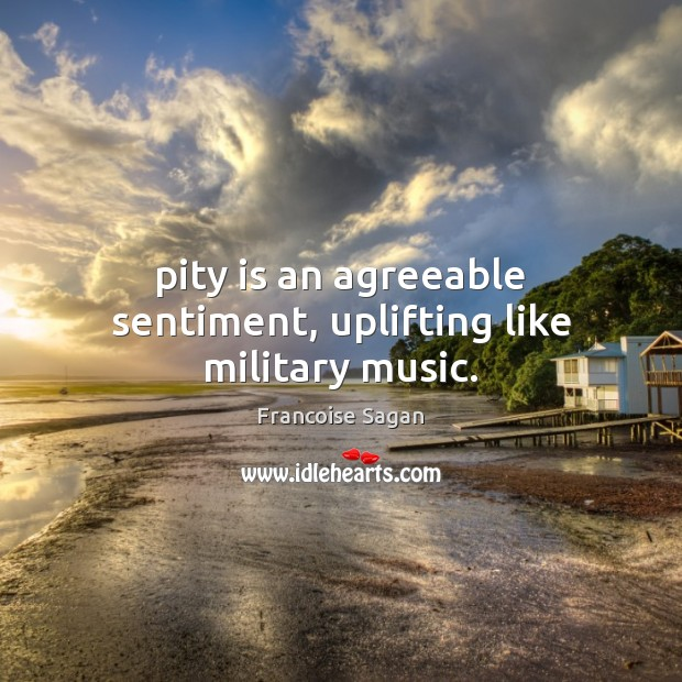 Pity is an agreeable sentiment, uplifting like military music. Francoise Sagan Picture Quote
