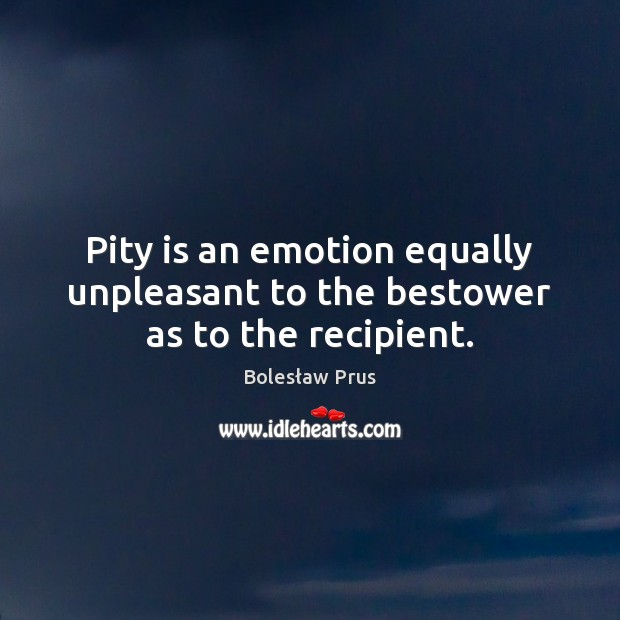 Image, Pity is an emotion equally unpleasant to the bestower as to the recipient.