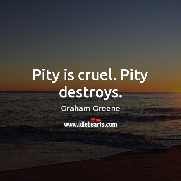 Pity is cruel. Pity destroys. Graham Greene Picture Quote