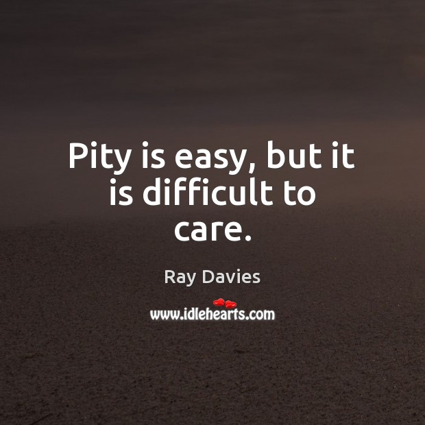Pity is easy, but it is difficult to care. Ray Davies Picture Quote