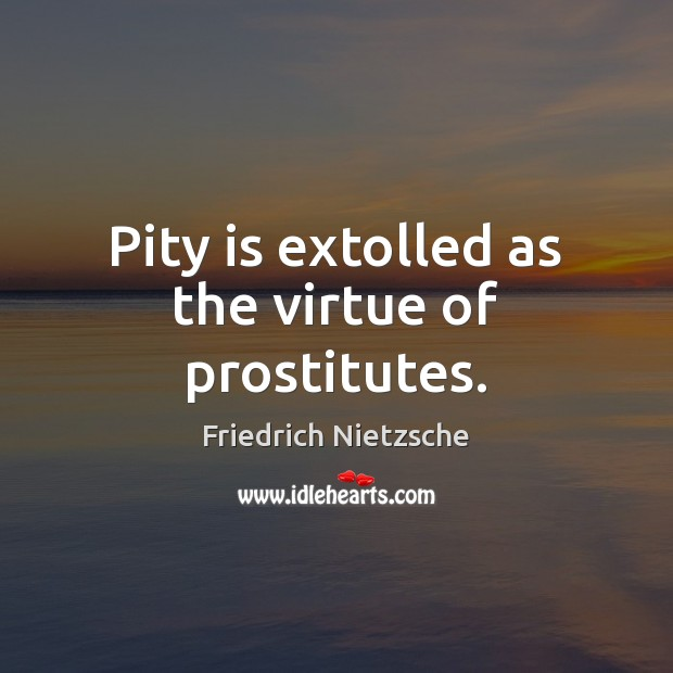 Pity is extolled as the virtue of prostitutes. Friedrich Nietzsche Picture Quote