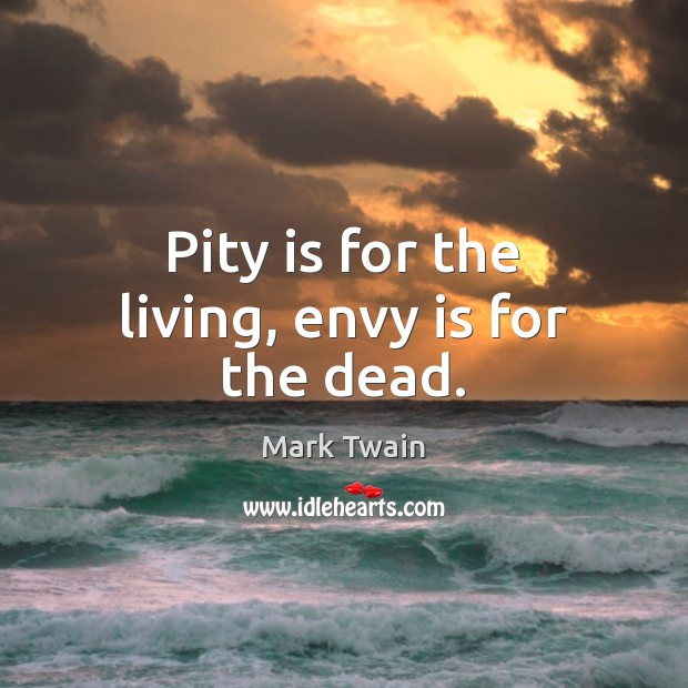Pity is for the living, envy is for the dead. Envy Quotes Image