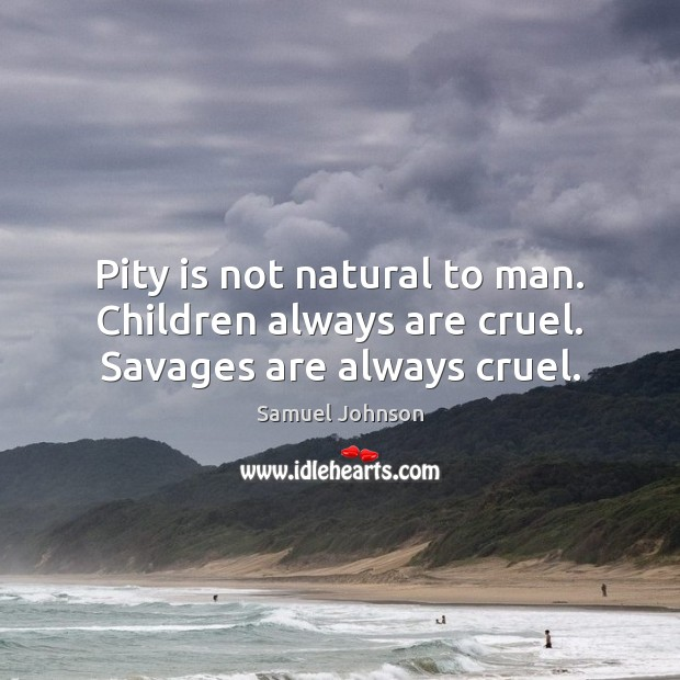 Image about Pity is not natural to man. Children always are cruel. Savages are always cruel.