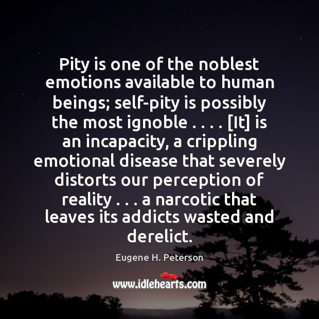 Pity is one of the noblest emotions available to human beings; self-pity Image