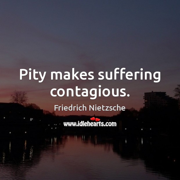 Image, Pity makes suffering contagious.