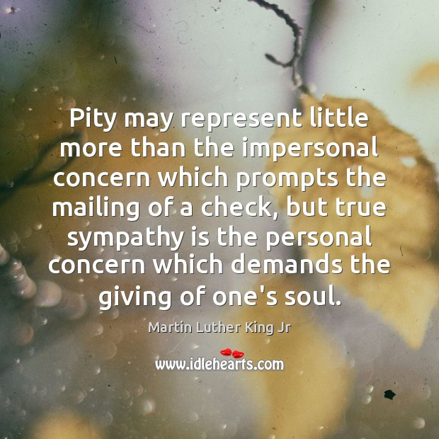 Pity may represent little more than the impersonal concern which prompts the Martin Luther King Jr Picture Quote