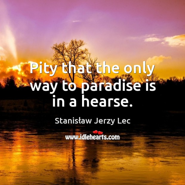 Pity that the only way to paradise is in a hearse. Stanisław Jerzy Lec Picture Quote