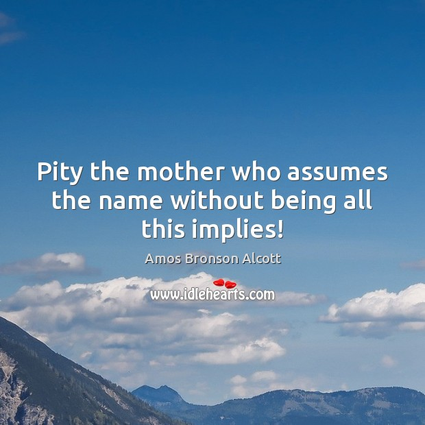 Pity the mother who assumes the name without being all this implies! Image