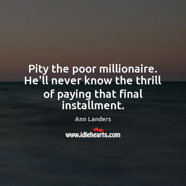 Pity the poor millionaire. He'll never know the thrill of paying that final installment. Ann Landers Picture Quote