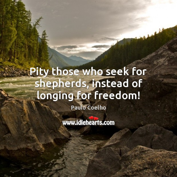 Pity those who seek for shepherds, instead of longing for freedom! Image
