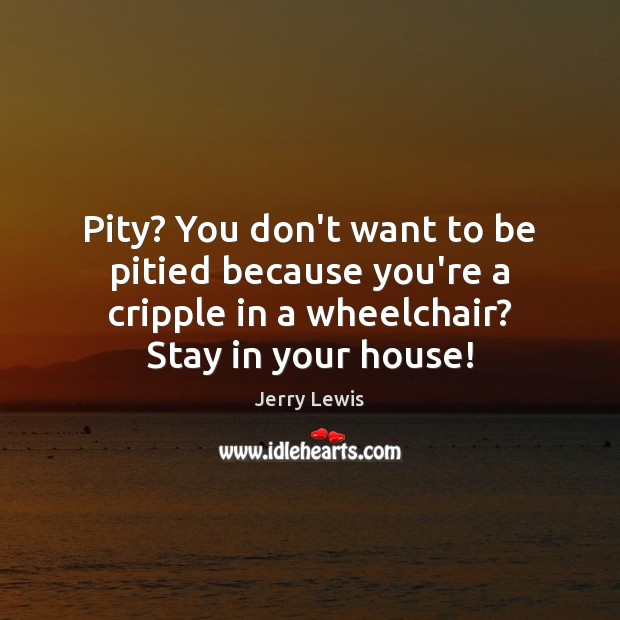Image, Pity? You don't want to be pitied because you're a cripple in