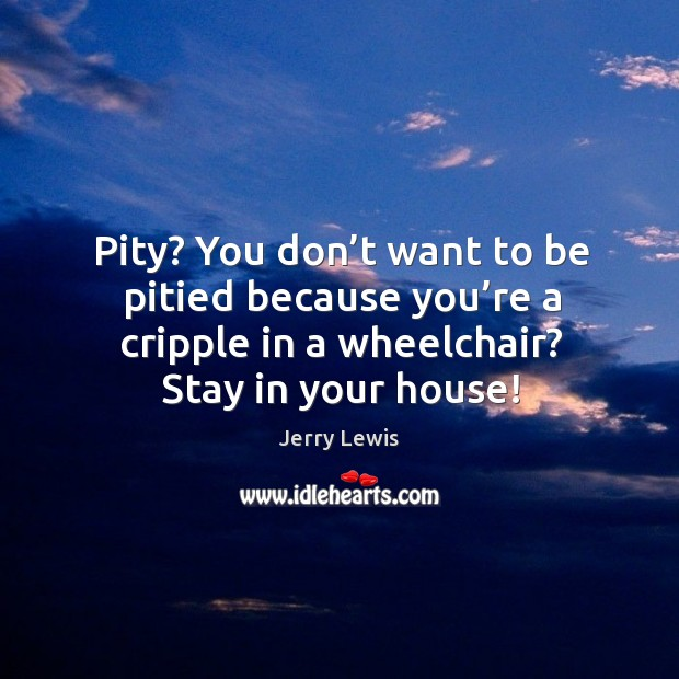 Image, Pity? you don't want to be pitied because you're a cripple in a wheelchair? stay in your house!