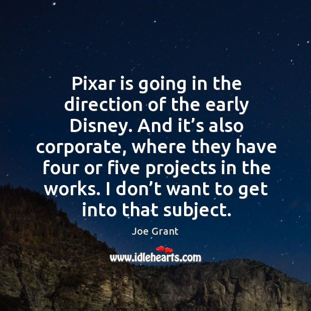 Pixar is going in the direction of the early disney. And it's also corporate, where they have Image