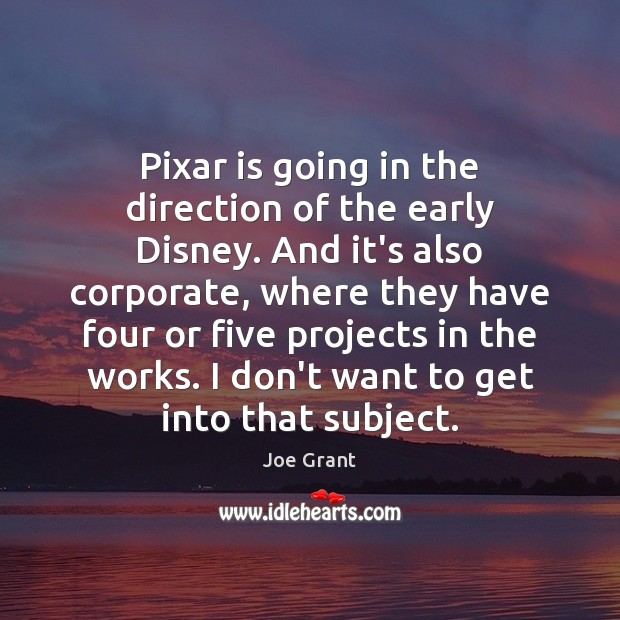 Pixar is going in the direction of the early Disney. And it's Joe Grant Picture Quote