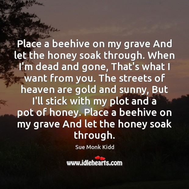 Place a beehive on my grave And let the honey soak through. Image