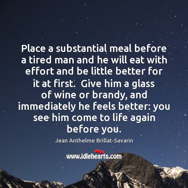 Place a substantial meal before a tired man and he will eat Jean Anthelme Brillat-Savarin Picture Quote