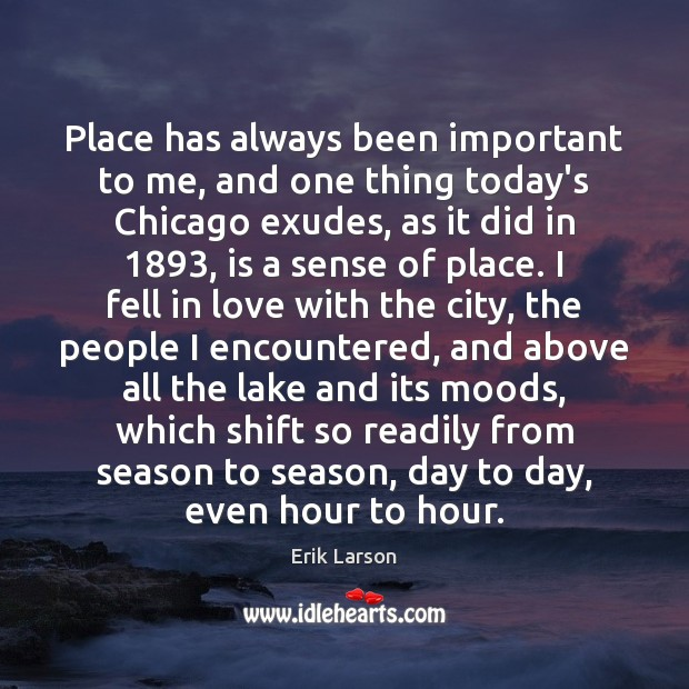 Place has always been important to me, and one thing today's Chicago Erik Larson Picture Quote