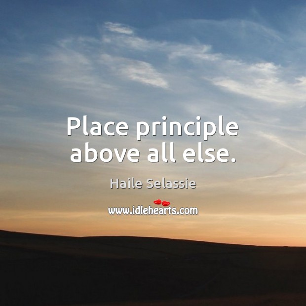 Place principle above all else. Haile Selassie Picture Quote