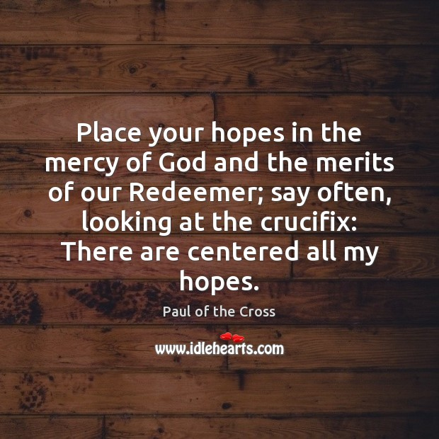 Place your hopes in the mercy of God and the merits of Paul of the Cross Picture Quote