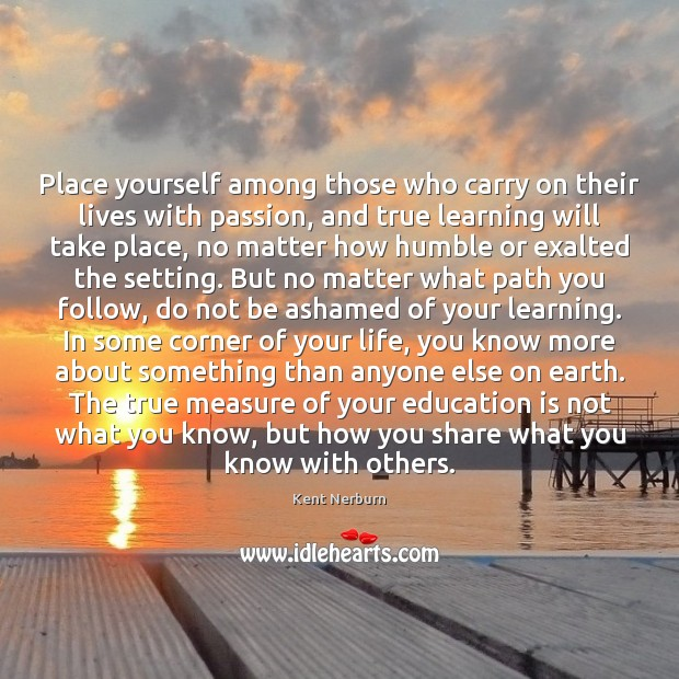 Place yourself among those who carry on their lives with passion, and Kent Nerburn Picture Quote