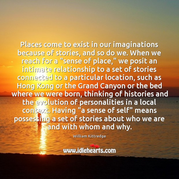 Places come to exist in our imaginations because of stories, and so William Kittredge Picture Quote