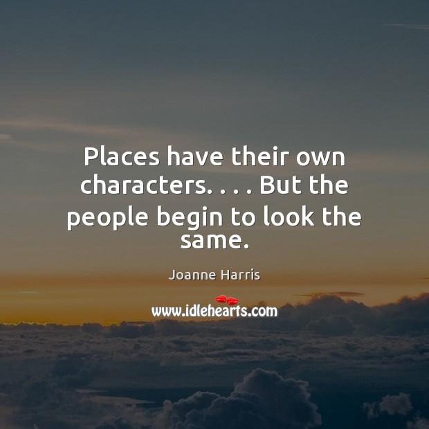 Places have their own characters. . . . But the people begin to look the same. Image