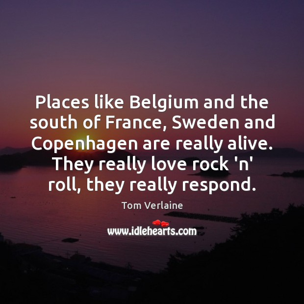 Places like Belgium and the south of France, Sweden and Copenhagen are Tom Verlaine Picture Quote
