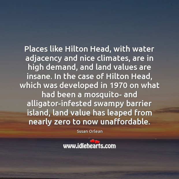 Places like Hilton Head, with water adjacency and nice climates, are in Susan Orlean Picture Quote