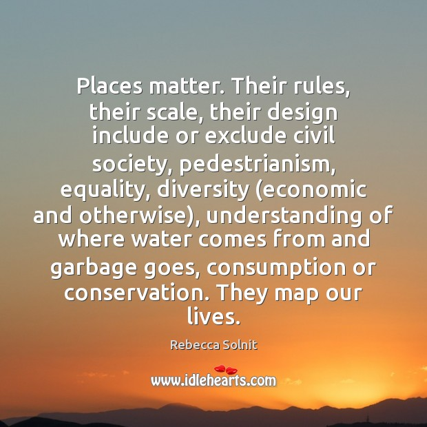 Places matter. Their rules, their scale, their design include or exclude civil Rebecca Solnit Picture Quote
