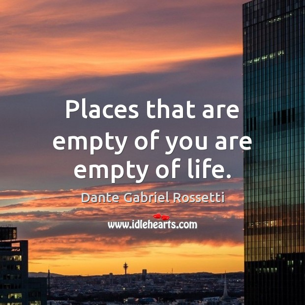 Places that are empty of you are empty of life. Dante Gabriel Rossetti Picture Quote